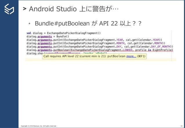 Copyright © 2014 Sansan, Inc. All rights reserved. > Android Studio 上に警告が… 34 • Bundle#putBoolean が API 22 以上??