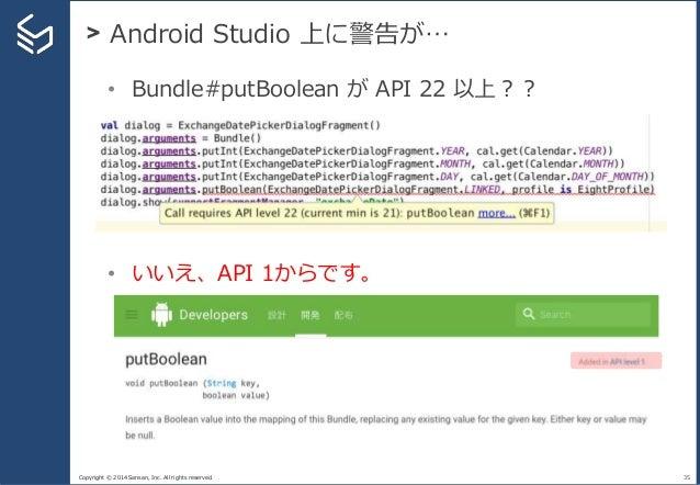 Copyright © 2014 Sansan, Inc. All rights reserved. > Android Studio 上に警告が… 35 • Bundle#putBoolean が API 22 以上?? • いいえ、API ...