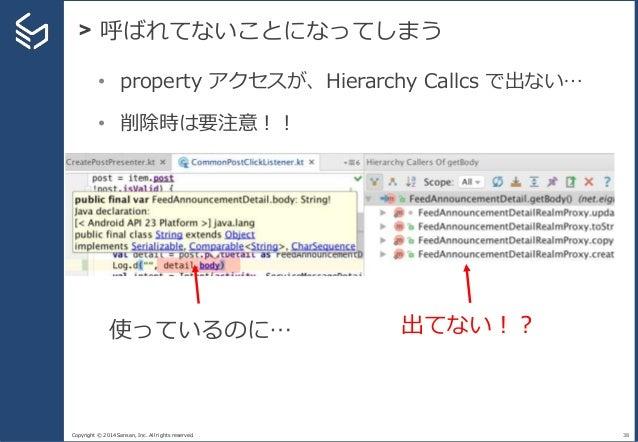 Copyright © 2014 Sansan, Inc. All rights reserved. > 呼ばれてないことになってしまう 38 • property アクセスが、Hierarchy Callcs で出ない… • 削除時は要注意!...