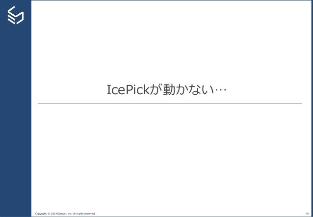 Copyright © 2014 Sansan, Inc. All rights reserved. IcePickが動かない… 40