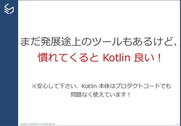 Copyright © 2014 Sansan, Inc. All rights reserved. 44 まだ発展途上のツールもあるけど、 慣れてくると Kotlin 良い! ※安心して下さい、Kotlin 本体はプロダクトコードでも 問題な...