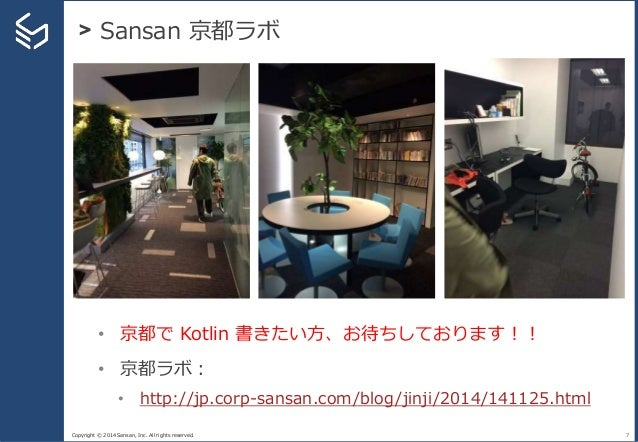 Copyright © 2014 Sansan, Inc. All rights reserved. > Sansan 京都ラボ 7 • 京都で Kotlin 書きたい方、お待ちしております!! • 京都ラボ: • http://jp.corp...