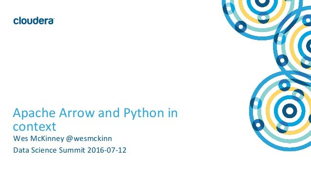 1© Cloudera, Inc. All rights reserved. Apache Arrow and Python in context Wes McKinney @wesmckinn Data Science Summit 2016...