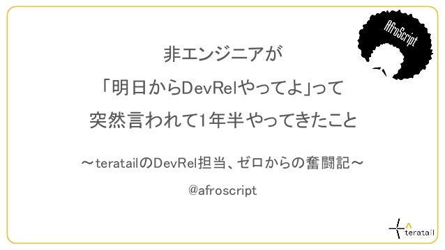 非エンジニアが 「明日からDevRelやってよ」って 突然言われて1年半やってきたこと ~teratailのDevRel担当、ゼロからの奮闘記~ @afroscript