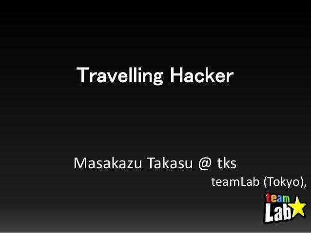 Travelling Hacker Masakazu Takasu @ tks teamLab (Tokyo),