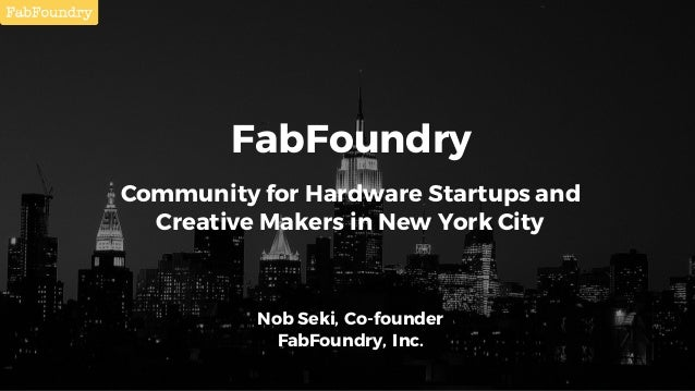 FabFoundry Community for Hardware Startups and Creative Makers in New York City Nob Seki, Co-founder FabFoundry, Inc.