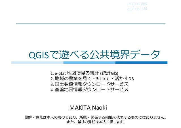 QGISで遊べる公共境界データ MAKITANaoki ⾒解・意⾒は本⼈のものであり、所属・関係する組織を代表するものではありません。 また、誤りの責任は本人に帰します。 2016.7.13 初版 2016.7.16 2版 1. e-Stat...