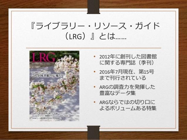 『ライブラリー・リソース・ガイド (LRG)』とは…… • 2012年に創刊した図書館 に関する専門誌(季刊) • 2016年7月現在、第15号 まで刊行されている • ARGの調査力を発揮した 豊富なデータ集 • ARGならではの切り口に よ...