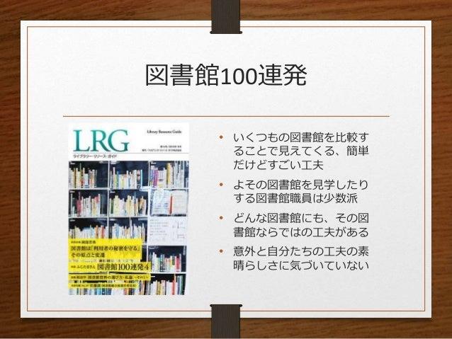 図書館100連発 • いくつもの図書館を比較す ることで見えてくる、簡単 だけどすごい工夫 • よその図書館を見学したり する図書館職員は少数派 • どんな図書館にも、その図 書館ならではの工夫がある • 意外と自分たちの工夫の素 晴らしさに気...