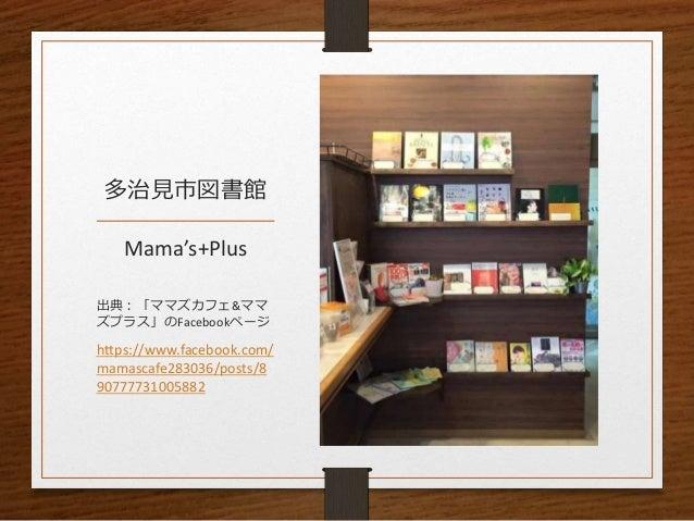多治見市図書館 Mama's+Plus 出典:「ママズカフェ&ママ ズプラス」のFacebookページ https://www.facebook.com/ mamascafe283036/posts/8 90777731005882