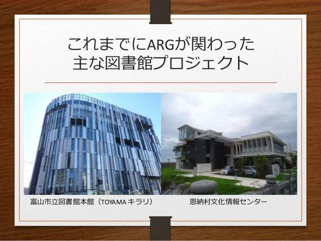 これまでにARGが関わった 主な図書館プロジェクト 富山市立図書館本館(TOYAMA キラリ) 恩納村文化情報センター
