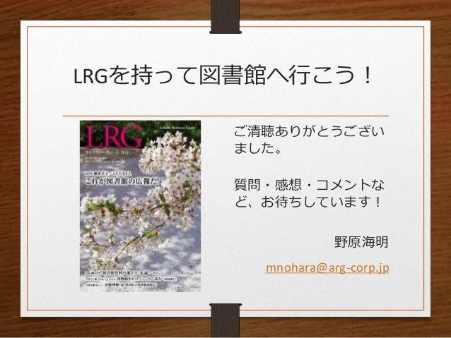 LRGを持って図書館へ行こう! ご清聴ありがとうござい ました。 質問・感想・コメントな ど、お待ちしています! 野原海明 mnohara@arg-corp.jp