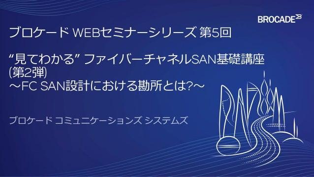 """ブロケード WEBセミナーシリーズ 第5回 """"見てわかる"""" ファイバーチャネルSAN基礎講座 (第2弾) ~FC SAN設計における勘所とは?~"""