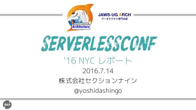 SERVERLESSCONF '16 NYC レポート 2016.7.14 株式会社セクションナイン @yoshidashingo