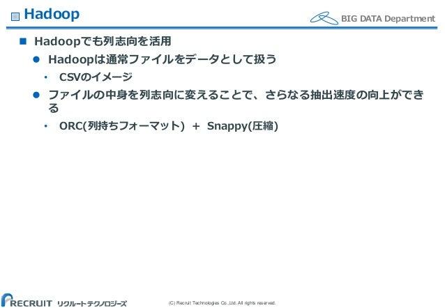 (C) Recruit Technologies Co.,Ltd. All rights reserved. BIG DATA DepartmentHadoop  Hadoopでも列志向を活用  Hadoopは通常ファイルをデータとして扱う...