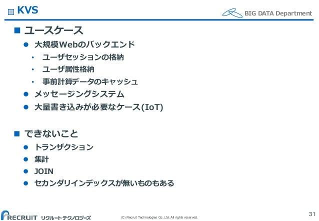 (C) Recruit Technologies Co.,Ltd. All rights reserved. BIG DATA DepartmentKVS  ユースケース  大規模Webのバックエンド • ユーザセッションの格納 • ユーザ...