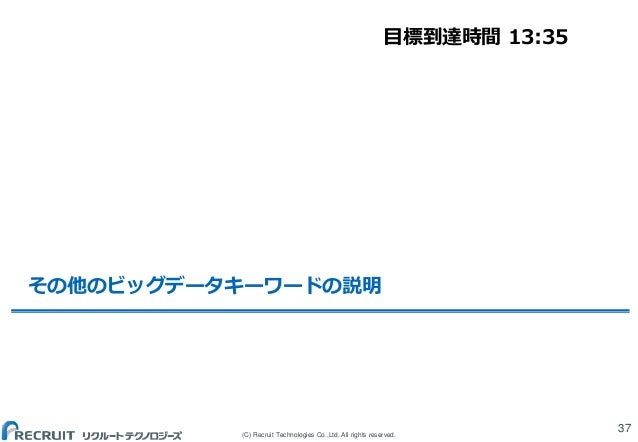(C) Recruit Technologies Co.,Ltd. All rights reserved. その他のビッグデータキーワードの説明 37 目標到達時間 13:35