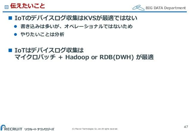 (C) Recruit Technologies Co.,Ltd. All rights reserved. BIG DATA Department伝えたいこと  IoTのデバイスログ収集はKVSが最適ではない  書き込みは多いが、オペレー...