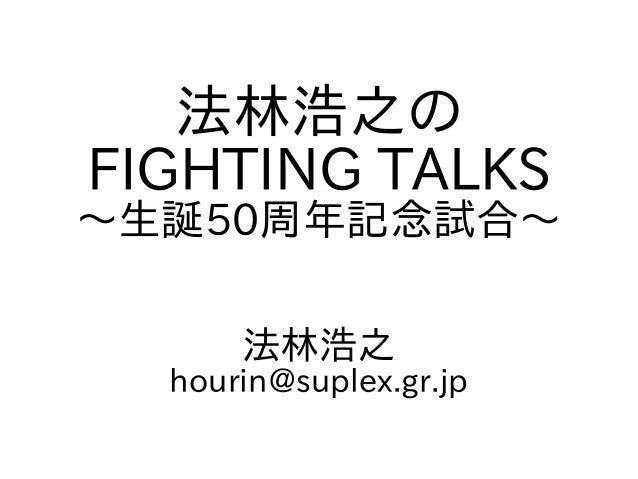 法林浩之の FIGHTING TALKS ~生誕50周年記念試合~ 法林浩之 hourin@suplex.gr.jp