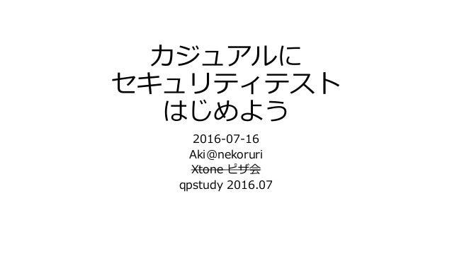 カジュアルに セキュリティテスト はじめよう 2016-07-16 Aki@nekoruri Xtone ピザ会 qpstudy 2016.07