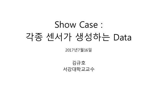 Show Case : 각종 센서가 생성하는 Data 2017년7월16일 김규호 서강대학교교수