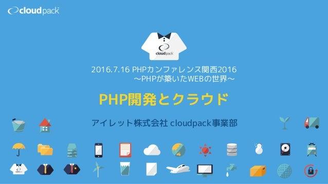 アイレット株式会社 cloudpack事業部 PHP開発とクラウド 2016.7.16 PHPカンファレンス関西2016 〜PHPが築いたWEBの世界〜
