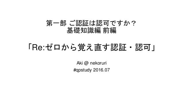 第一部 ご認証は認可ですか? 基礎知識編 前編 「Re:ゼロから覚え直す認証・認可」 Aki @ nekoruri #qpstudy 2016.07
