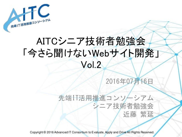 Copyright © 2016 Advanced IT Consortium to Evaluate, Apply and Drive All Rights Reserved. AITCシニア技術者勉強会 「今さら聞けないWebサイト開発」 ...