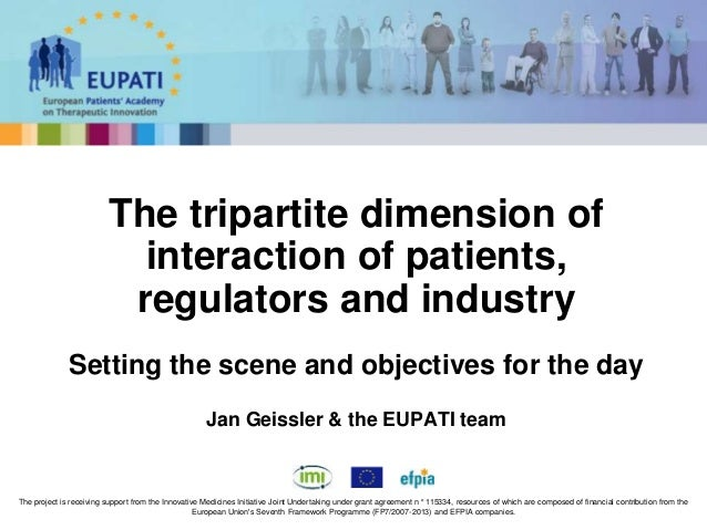 The tripartite dimension of interaction of patients, regulators and industry Setting the scene and objectives for the day ...