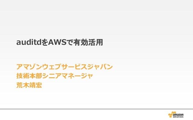 auditdをAWSで有効活用 アマゾンウェブサービスジャパン 技術本部シニアマネージャ 荒木靖宏