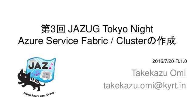 第3回 JAZUG Tokyo Night Azure Service Fabric / Clusterの作成 Takekazu Omi takekazu.omi@kyrt.in 2016/7/20 R.1.0