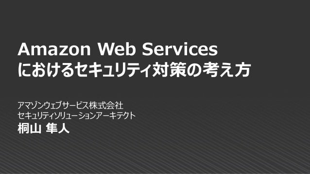 アマゾンウェブサービス株式会社 セキュリティソリューションアーキテクト 桐山 隼人 Amazon Web Services におけるセキュリティ対策の考え方