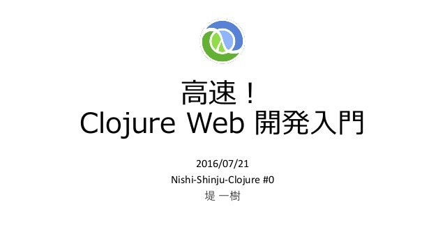高速! Clojure Web 開発入門 2016/07/21 Nishi-Shinju-Clojure #0 堤 一樹
