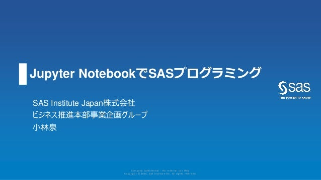 Jupyter NotebookでSASプログラミング SAS Institute Japan株式会社 ビジネス推進本部事業企画グループ 小林泉 Company Confidential - For Internal Use Only Copy...