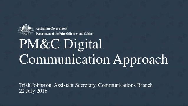 PM&C Digital Communication Approach Trish Johnston, Assistant Secretary, Communications Branch 22 July 2016