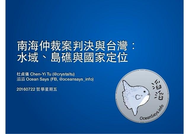 南海仲裁案判決與台灣: ⽔域、島礁與國家定位 杜貞儀 Chen-Yi Tu (@crystaltu) 滔滔 Ocean Says (FB, @oceansays_info) ! 20160722 哲學星期五