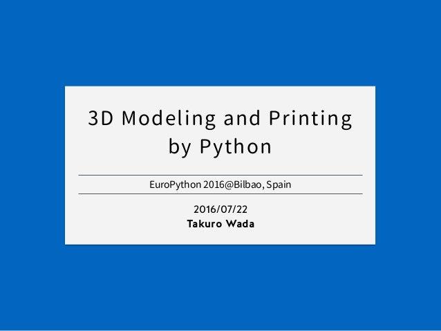 EuroPython 2016@Bilbao, Spain 2016/07/22 Takuro Wada 3D Modeling and Printing by Python
