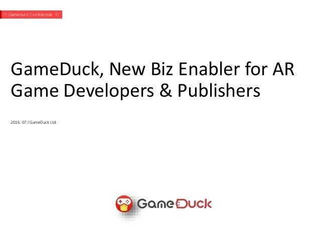 GameDuck, New Biz Enabler for AR Game Developers & Publishers 2016. 07.I GameDuck Ltd. !!! Gameduck Confidential !!!