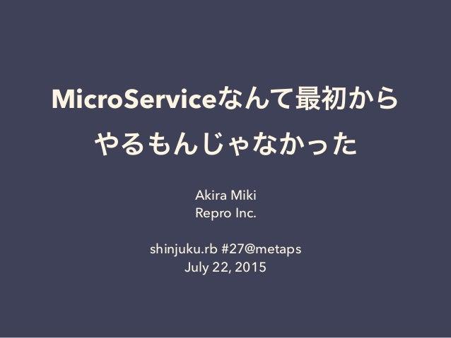 MicroServiceなんて最初から やるもんじゃなかった Akira Miki Repro Inc. shinjuku.rb #27@metaps July 22, 2015