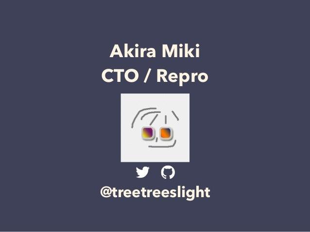 Akira Miki CTO / Repro @treetreeslight