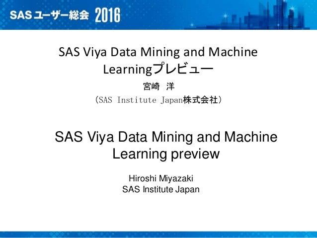 SAS Viya Data Mining and Machine Learningプレビュー 宮崎 洋 (SAS Institute Japan株式会社) SAS Viya Data Mining and Machine Learning pr...
