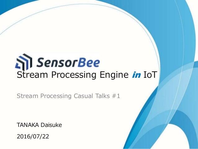 SensorBee Stream Processing Engine in IoT Stream Processing Casual Talks #1 TANAKA Daisuke 2016/07/22