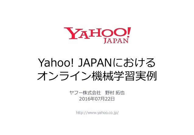 Yahoo! JAPANにおける オンライン機械学習実例 http://www.yahoo.co.jp/ ヤフー株式会社 野村 拓也 2016年07月22日