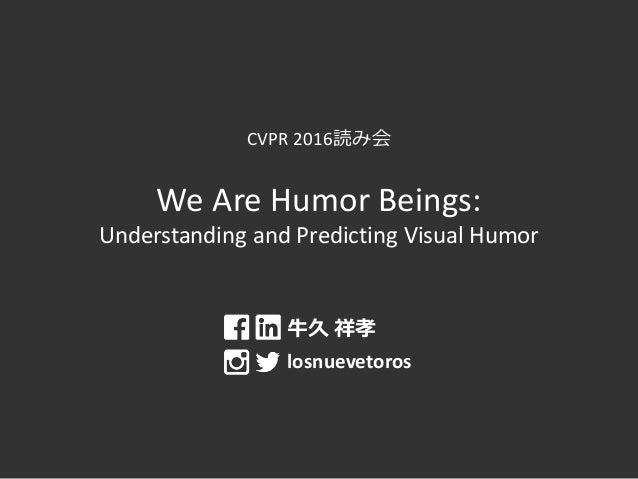 CVPR 2016読み会 We Are Humor Beings: Understanding and Predicting Visual Humor 牛久 祥孝 losnuevetoros