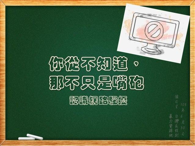 你從不知道, 那不只是嘴砲 認識網路騷擾 值 日 生 : 台 灣 反 性 別 暴 力 資 源 網 105 年 6 月 30 日