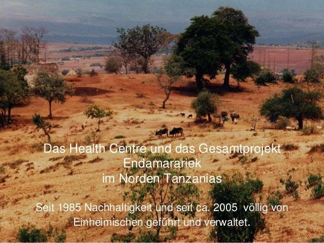 Das Health Centre und das Gesamtprojekt Endamarariek im Norden Tanzanias Seit 1985 Nachhaltigkeit und seit ca. 2005 völlig...