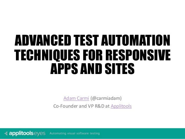 Adam Carmi (@carmiadam) Co-Founder and VP R&D at Applitools ADVANCED TEST AUTOMATION TECHNIQUES FOR RESPONSIVE APPS AND SI...