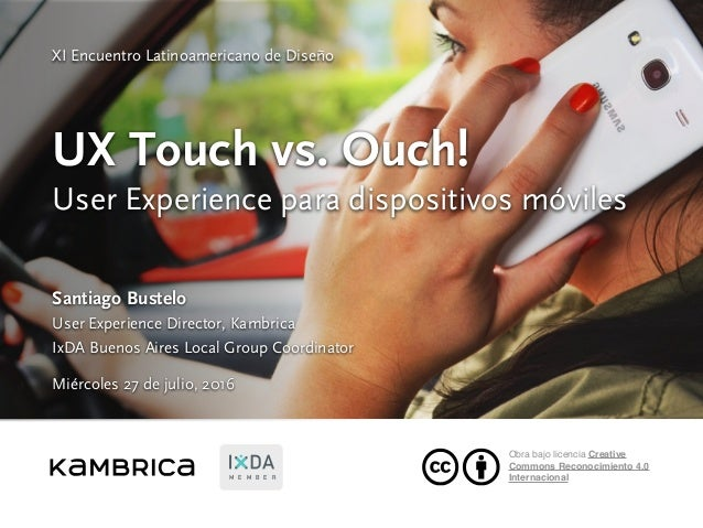 UX Touch vs. Ouch! User Experience para dispositivos móviles Santiago Bustelo User Experience Director, Kambrica IxDA Buen...
