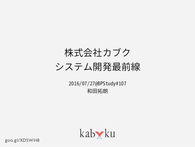 goo.gl/XD5WH8 株式会社カブク システム開発最前線 2016/07/27@BPStudy#107 和田拓朗