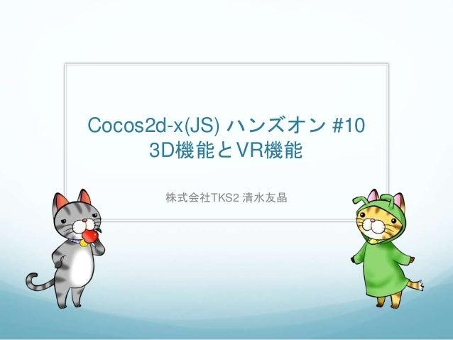 Cocos2d-x(JS) ハンズオン #10 3D機能とVR機能 株式会社TKS2 清水友晶